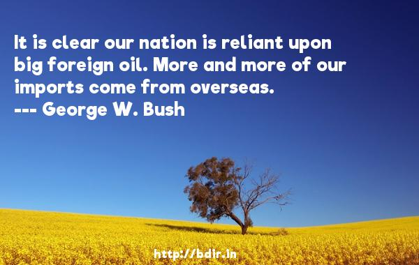 It is clear our nation is reliant upon big foreign oil. More and more of our imports come from overseas.  -   George W. Bush     Quotes