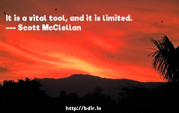 It is a vital tool, and it is limited.  -   Scott McClellan     Quotes