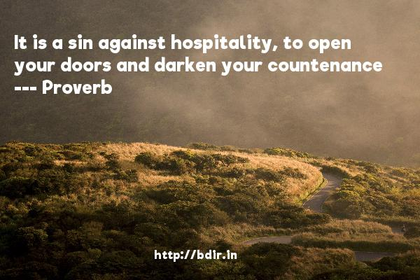 It is a sin against hospitality, to open your doors and darken your countenance  -   Proverb      Quotes