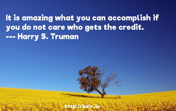 It is amazing what you can accomplish if you do not care who gets the credit.  -   Harry S. Truman     Quotes