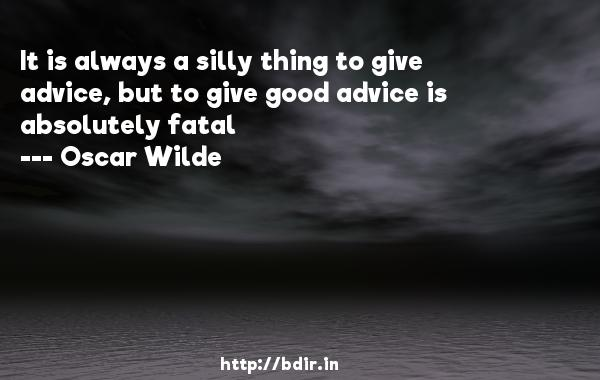 It is always a silly thing to give advice, but to give good advice is absolutely fatal  -   Oscar Wilde     Quotes