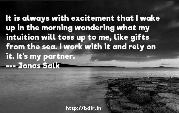 It is always with excitement that I wake up in the morning wondering what my intuition will toss up to me, like gifts from the sea. I work with it and rely on it. It's my partner.  -   Jonas Salk     Quotes
