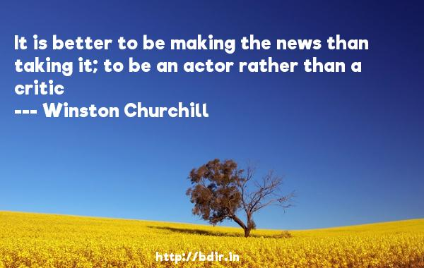 It is better to be making the news than taking it; to be an actor rather than a critic  -   Winston Churchill     Quotes