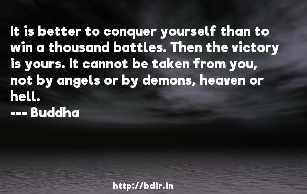 It is better to conquer yourself than to win a thousand battles. Then the victory is yours. It cannot be taken from you, not by angels or by demons, heaven or hell.  -    Buddha     Quotes