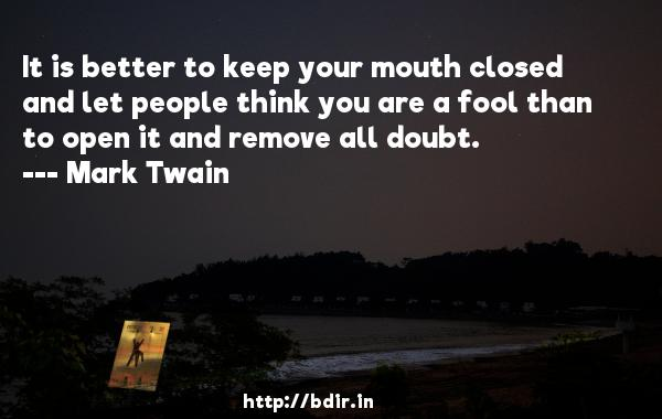 It is better to keep your mouth closed and let people think you are a fool than to open it and remove all doubt.  -   Mark Twain     Quotes