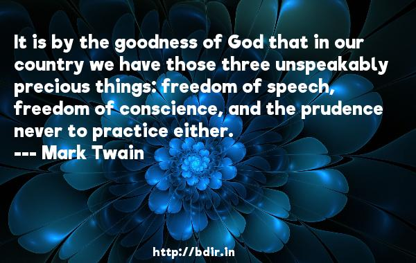 It is by the goodness of God that in our country we have those three unspeakably precious things: freedom of speech, freedom of conscience, and the prudence never to practice either.  -   Mark Twain     Quotes