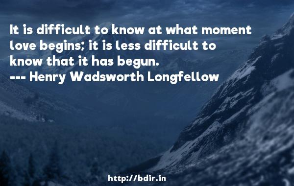 It is difficult to know at what moment love begins; it is less difficult to know that it has begun.  -   Henry Wadsworth Longfellow     Quotes