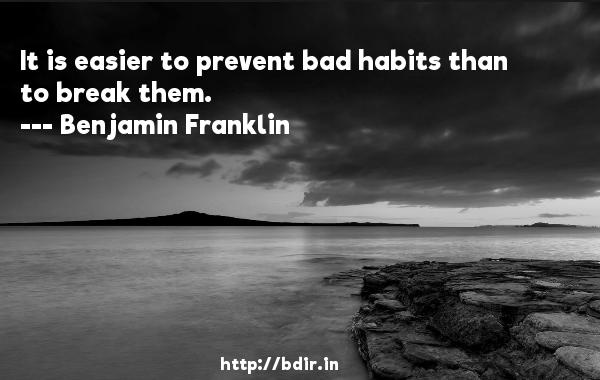 It is easier to prevent bad habits than to break them.  -   Benjamin Franklin     Quotes