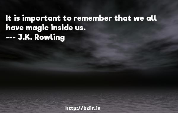 It is important to remember that we all have magic inside us.  -   J.K. Rowling     Quotes