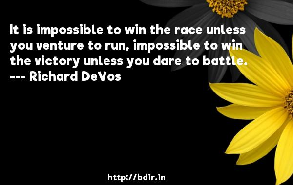 It is impossible to win the race unless you venture to run, impossible to win the victory unless you dare to battle.  -   Richard DeVos     Quotes