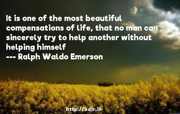 It is one of the most beautiful compensations of life, that no man can sincerely try to help another without helping himself  -   Ralph Waldo Emerson     Quotes