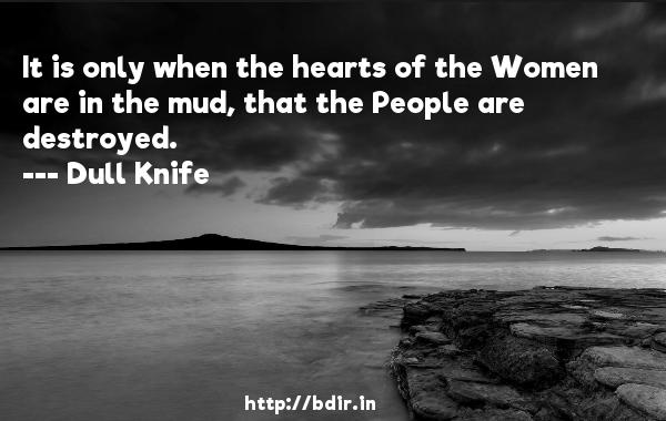 It is only when the hearts of the Women are in the mud, that the People are destroyed.  -   Dull Knife     Quotes