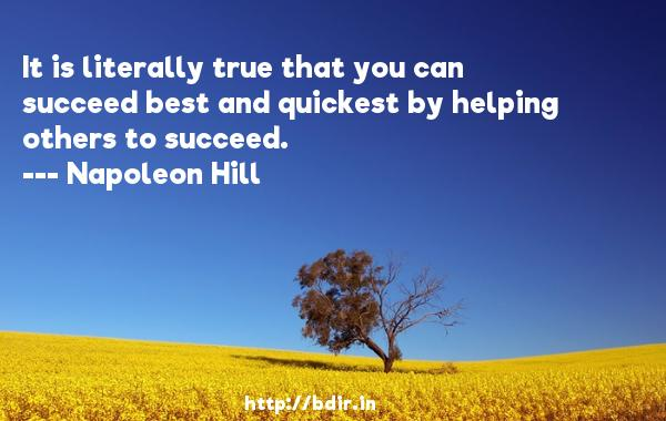 It is literally true that you can succeed best and quickest by helping others to succeed.  -   Napoleon Hill     Quotes