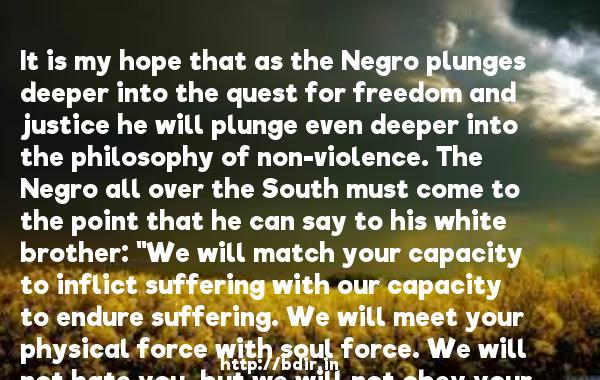 It is my hope that as the Negro plunges deeper into the quest for freedom and justice he will plunge even deeper into the philosophy of non-violence. The Negro all over the South must come to the point that he can say to his white brother: ''We will match your capacity to inflict suffering with our capacity to endure suffering. We will meet your physical force with soul force. We will not hate you, but we will not obey your evil laws. We will soon wear you down by pure capacity to suffer.''  -   Martin Luther King     Quotes