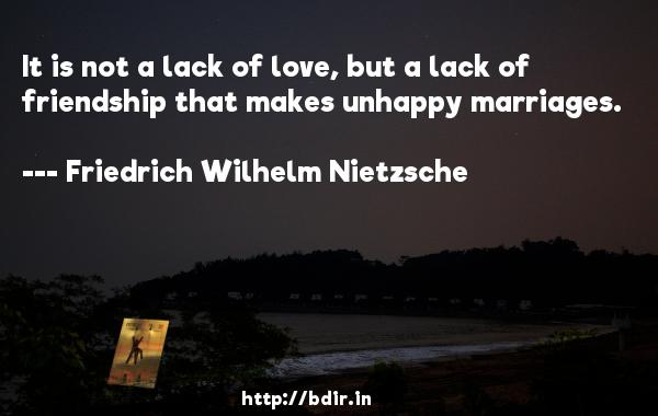 It is not a lack of love, but a lack of friendship that makes unhappy marriages.  -   Friedrich Wilhelm Nietzsche     Quotes