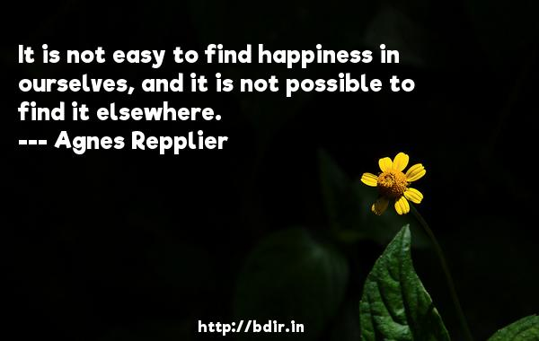 It is not easy to find happiness in ourselves, and it is not possible to find it elsewhere.  -   Agnes Repplier     Quotes