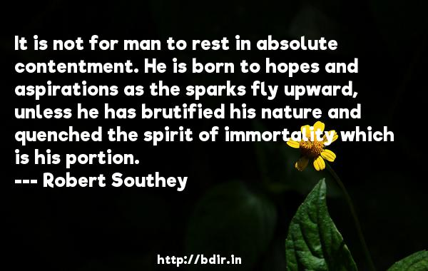 It is not for man to rest in absolute contentment. He is born to hopes and aspirations as the sparks fly upward, unless he has brutified his nature and quenched the spirit of immortality which is his portion.  -   Robert Southey     Quotes