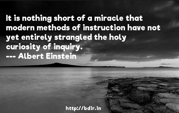 It is nothing short of a miracle that modern methods of instruction have not yet entirely strangled the holy curiosity of inquiry.  -   Albert Einstein     Quotes