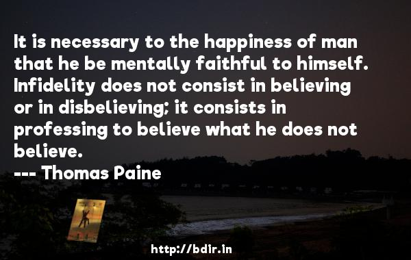 It is necessary to the happiness of man that he be mentally faithful to himself. Infidelity does not consist in believing or in disbelieving; it consists in professing to believe what he does not believe.  -   Thomas Paine     Quotes