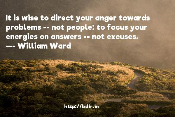 It is wise to direct your anger towards problems -- not people; to focus your energies on answers -- not excuses.  -   William Ward     Quotes