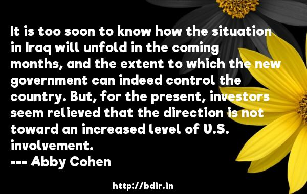 It is too soon to know how the situation in Iraq will unfold in the coming months, and the extent to which the new government can indeed control the country. But, for the present, investors seem relieved that the direction is not toward an increased level of U.S. involvement.  -   Abby Cohen     Quotes