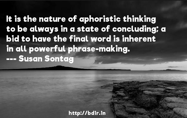 It is the nature of aphoristic thinking to be always in a state of concluding; a bid to have the final word is inherent in all powerful phrase-making.  -   Susan Sontag     Quotes