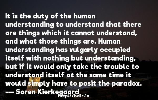 It is the duty of the human understanding to understand that there are things which it cannot understand, and what those things are. Human understanding has vulgarly occupied itself with nothing but understanding, but if it would only take the trouble to understand itself at the same time it would simply have to posit the paradox.  -   Soren Kierkegaard     Quotes