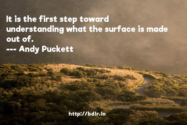 It is the first step toward understanding what the surface is made out of.  -   Andy Puckett     Quotes