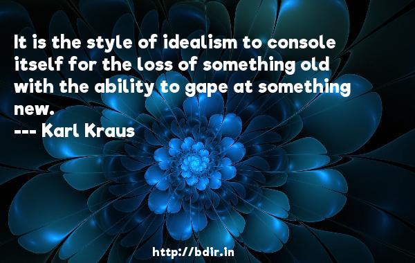 It is the style of idealism to console itself for the loss of something old with the ability to gape at something new.  -   Karl Kraus     Quotes