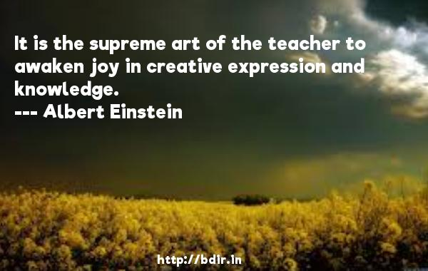 It is the supreme art of the teacher to awaken joy in creative expression and knowledge.  -   Albert Einstein     Quotes