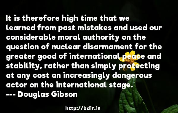 It is therefore high time that we learned from past mistakes and used our considerable moral authority on the question of nuclear disarmament for the greater good of international peace and stability, rather than simply protecting at any cost an increasingly dangerous actor on the international stage.  -   Douglas Gibson     Quotes