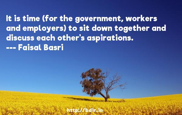 It is time (for the government, workers and employers) to sit down together and discuss each other's aspirations.  -   Faisal Basri     Quotes