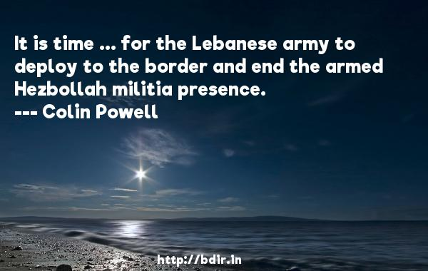 It is time ... for the Lebanese army to deploy to the border and end the armed Hezbollah militia presence.  -   Colin Powell     Quotes