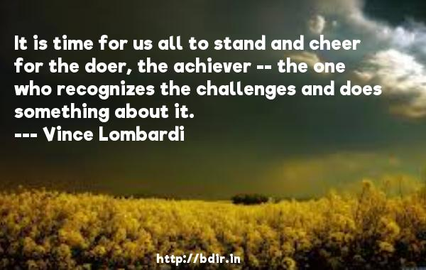 It is time for us all to stand and cheer for the doer, the achiever -- the one who recognizes the challenges and does something about it.  -   Vince Lombardi     Quotes