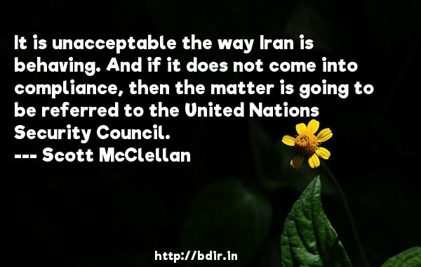 It is unacceptable the way Iran is behaving. And if it does not come into compliance, then the matter is going to be referred to the United Nations Security Council.  -   Scott McClellan     Quotes
