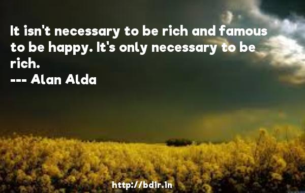 It isn't necessary to be rich and famous to be happy. It's only necessary to be rich.  -   Alan Alda     Quotes