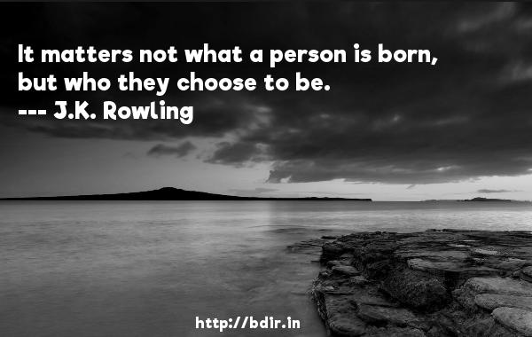 It matters not what a person is born, but who they choose to be.  -   J.K. Rowling     Quotes