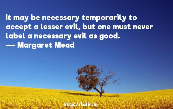 It may be necessary temporarily to accept a lesser evil, but one must never label a necessary evil as good.  -   Margaret Mead     Quotes