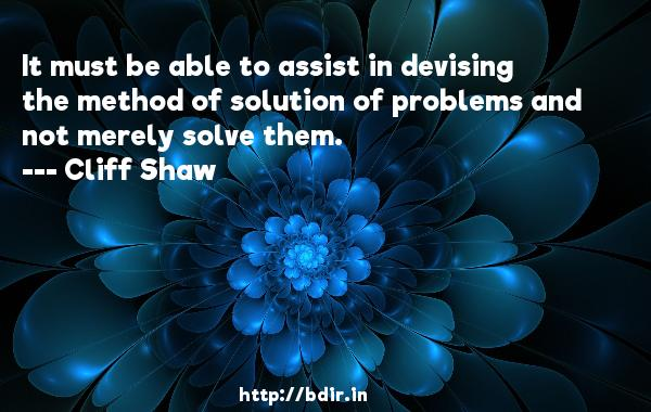 It must be able to assist in devising the method of solution of problems and not merely solve them.  -   Cliff Shaw     Quotes