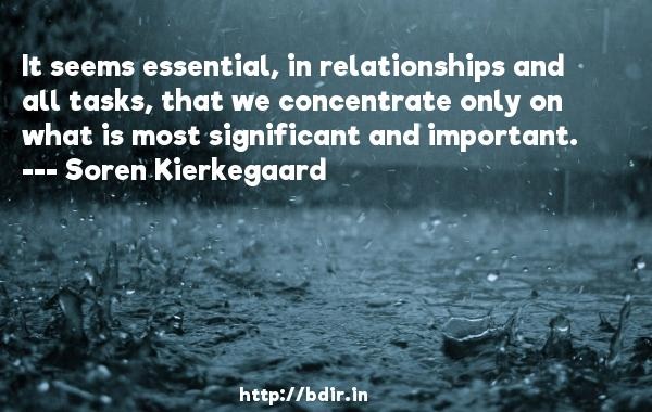 It seems essential, in relationships and all tasks, that we concentrate only on what is most significant and important.  -   Soren Kierkegaard     Quotes