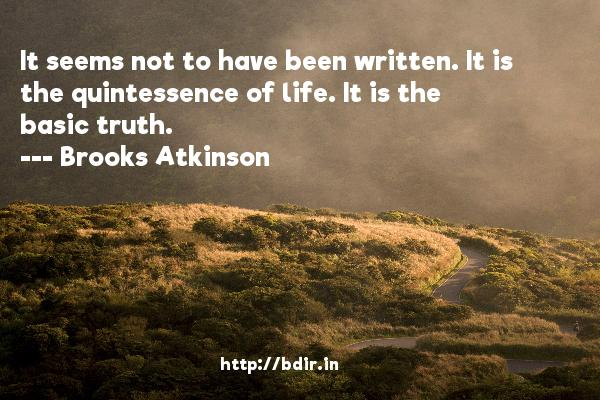 It seems not to have been written. It is the quintessence of life. It is the basic truth.  -   Brooks Atkinson     Quotes