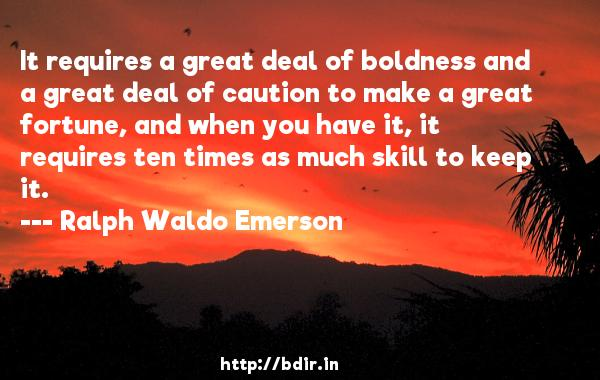 It requires a great deal of boldness and a great deal of caution to make a great fortune, and when you have it, it requires ten times as much skill to keep it.  -   Ralph Waldo Emerson     Quotes