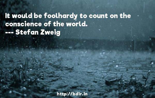 It would be foolhardy to count on the conscience of the world.  -   Stefan Zweig     Quotes