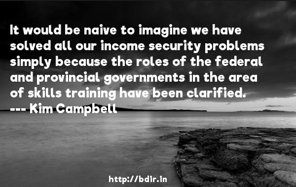 It would be naive to imagine we have solved all our income security problems simply because the roles of the federal and provincial governments in the area of skills training have been clarified.  -   Kim Campbell     Quotes