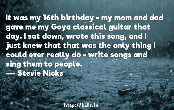 It was my 16th birthday - my mom and dad gave me my Goya classical guitar that day. I sat down, wrote this song, and I just knew that that was the only thing I could ever really do - write songs and sing them to people.  -   Stevie Nicks     Quotes