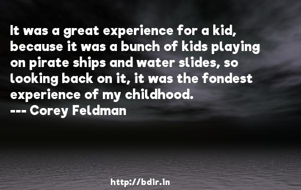 It was a great experience for a kid, because it was a bunch of kids playing on pirate ships and water slides, so looking back on it, it was the fondest experience of my childhood.  -   Corey Feldman     Quotes