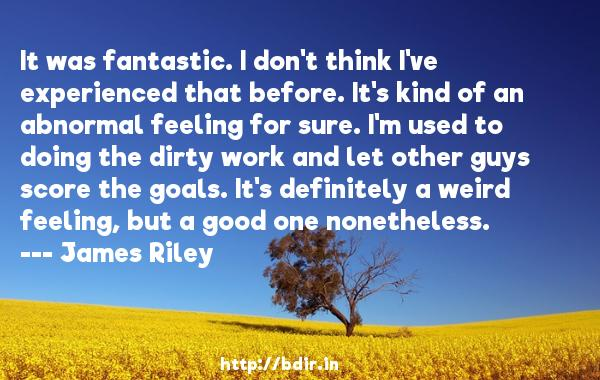 It was fantastic. I don't think I've experienced that before. It's kind of an abnormal feeling for sure. I'm used to doing the dirty work and let other guys score the goals. It's definitely a weird feeling, but a good one nonetheless.  -   James Riley     Quotes