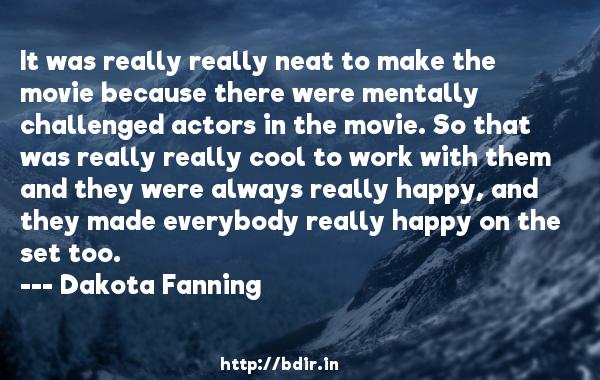 It was really really neat to make the movie because there were mentally challenged actors in the movie. So that was really really cool to work with them and they were always really happy, and they made everybody really happy on the set too.  -   Dakota Fanning     Quotes