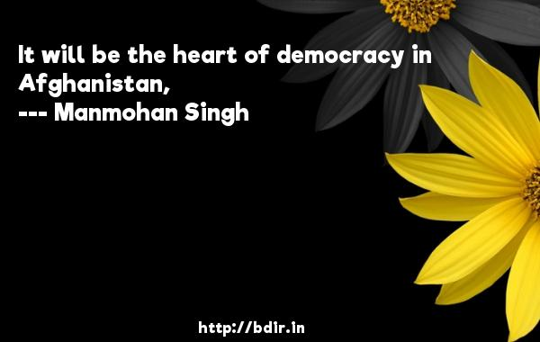 It will be the heart of democracy in Afghanistan,  -   Manmohan Singh     Quotes