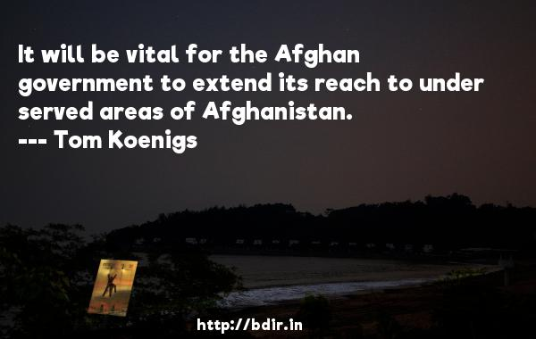 It will be vital for the Afghan government to extend its reach to under served areas of Afghanistan.  -   Tom Koenigs     Quotes